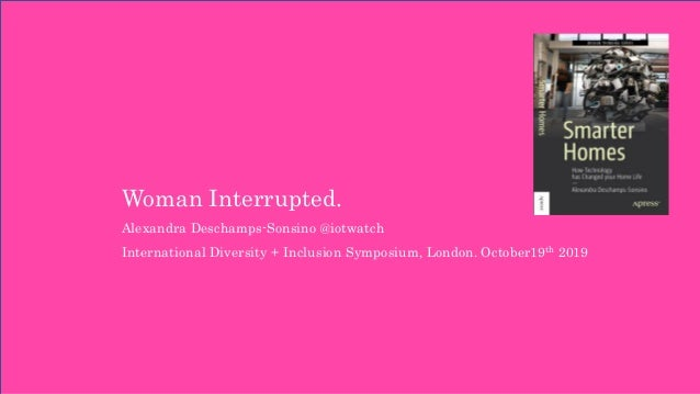 Woman Interrupted. Alexandra Deschamps-Sonsino @iotwatch International Diversity + Inclusion Symposium, London. October19t...
