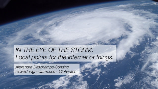 IN THE EYE OF THE STORM: Focal points for the internet of things. Alexandra Deschamps-Sonsino alex@designswarm.com @iotwat...