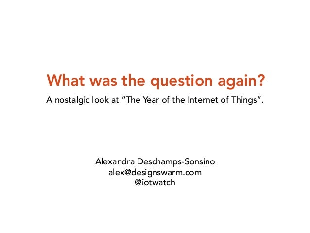 "What was the question again?  A nostalgic look at ""The Year of the Internet of Things"".  Alexandra Deschamps-Sonsino  alex..."