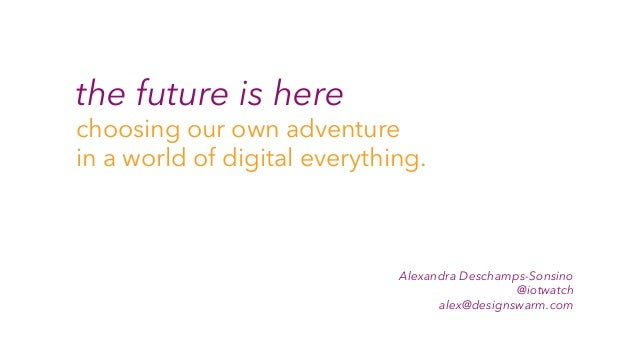 the future is here choosing our own adventure in a world of digital everything. Alexandra Deschamps-Sonsino @iotwatch alex...