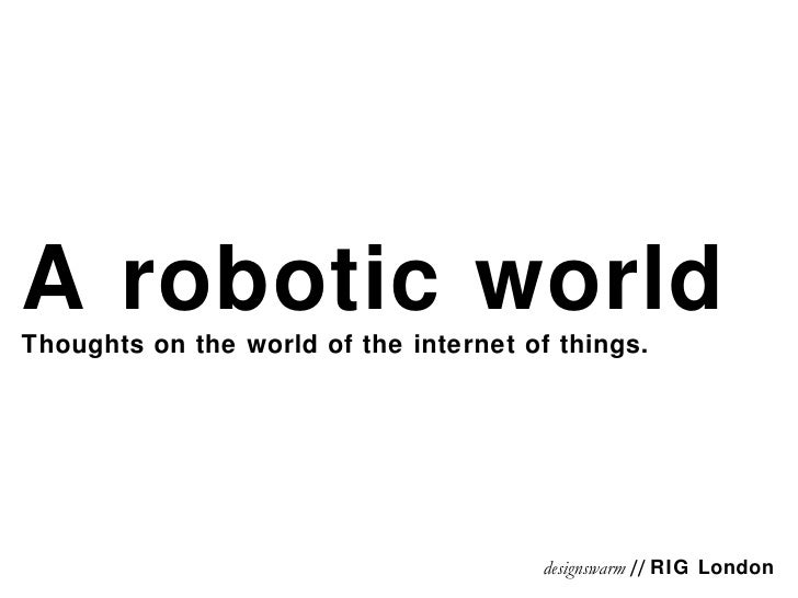 A robotic world Thoughts on the world of the internet of things. designswarm  //  RIG London