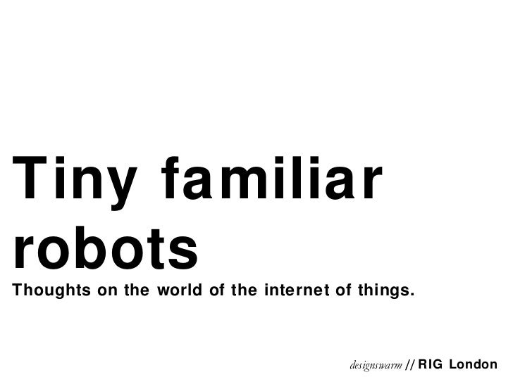 Tiny familiar robots Thoughts on the world of the internet of things. designswarm  //  RIG London