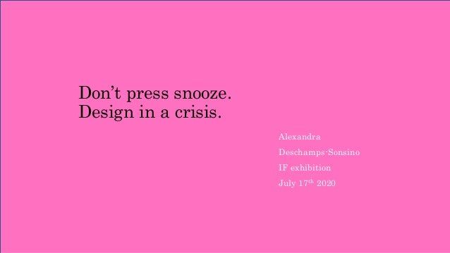 Don't press snooze. Design in a crisis. Alexandra Deschamps-Sonsino IF exhibition July 17th 2020