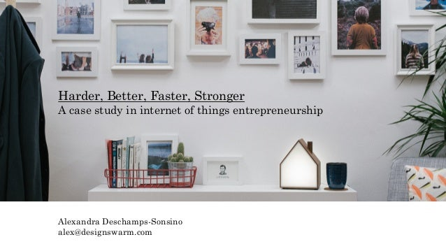 Harder, Better, Faster, Stronger A case study in internet of things entrepreneurship Alexandra Deschamps-Sonsino alex@desi...