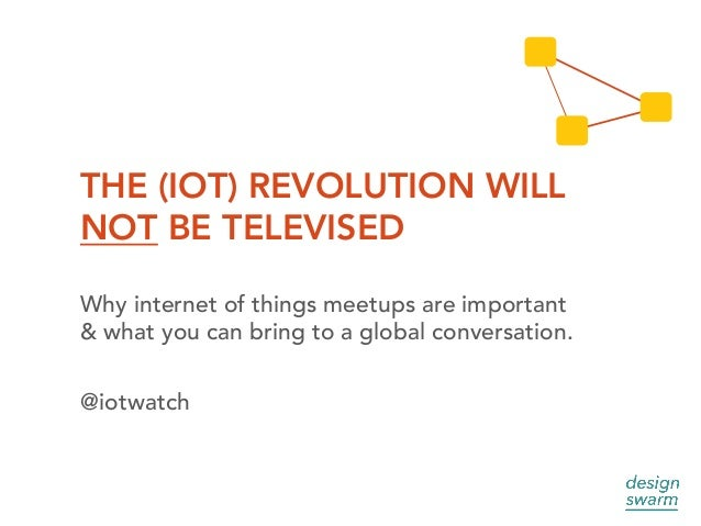 THE (IOT) REVOLUTION WILL NOT BE TELEVISED Why internet of things meetups are important & what you can bring to a global c...