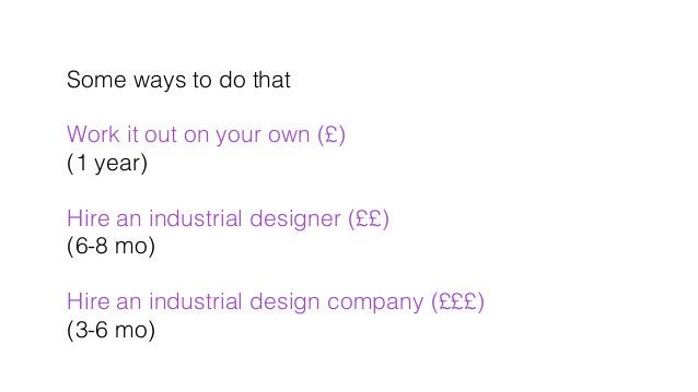 Some ways to do that! ! Work it out on your own (£)! (1 year) ! ! Hire an industrial designer (££)! (6-8 mo)! ! Hire an in...