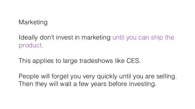 Marketing! ! Ideally don't invest in marketing until you can ship the! product.! ! This applies to large tradeshows like C...