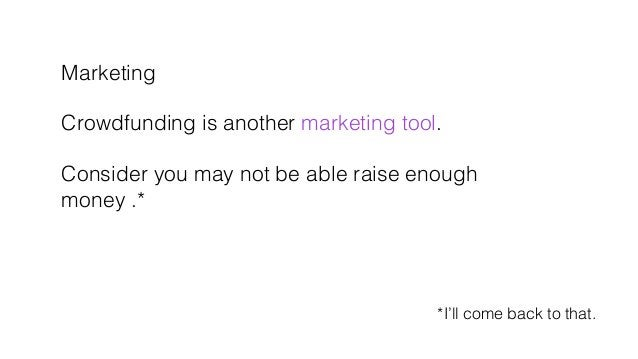 Marketing! ! Crowdfunding is another marketing tool. ! ! Consider you may not be able raise enough ! money .*! *I'll come ...