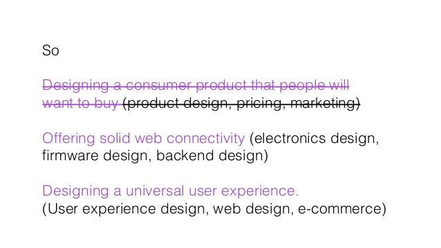 So! ! Designing a consumer product that people will ! want to buy (product design, pricing, marketing)! ! Offering solid w...