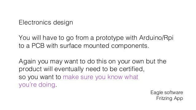 Electronics design! ! You will have to go from a prototype with Arduino/Rpi ! to a PCB with surface mounted components.! !...
