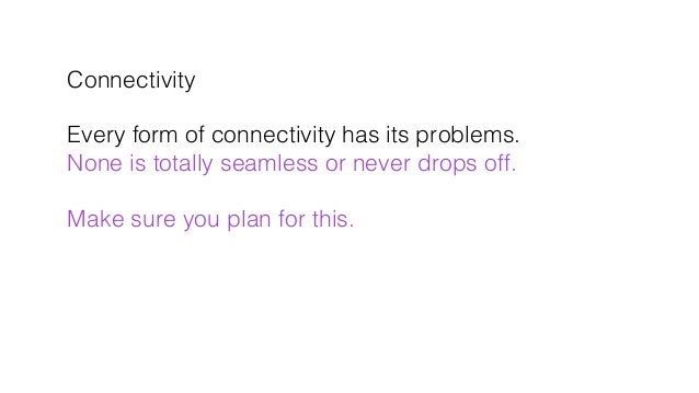 Connectivity! ! Every form of connectivity has its problems.! None is totally seamless or never drops off.! ! Make sure yo...