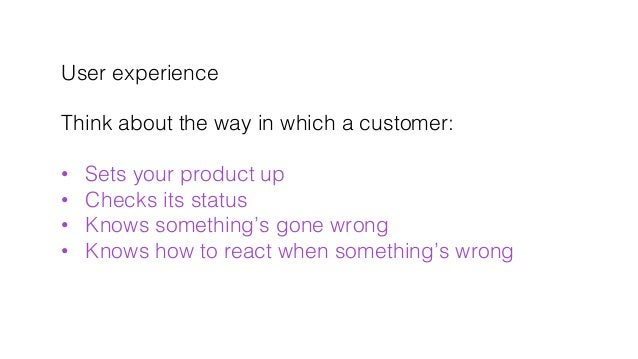User experience! ! Think about the way in which a customer:! ! • Sets your product up! • Checks its status! • Knows som...