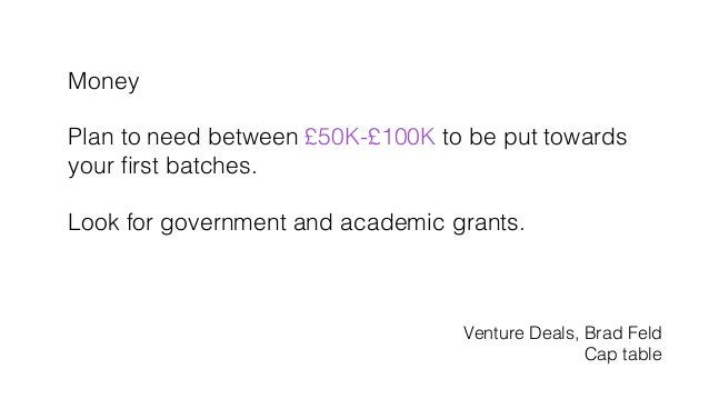 Money! ! Plan to need between £50K-£100K to be put towards! your first batches.! ! Look for government and academic grants....