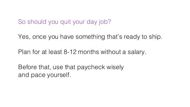 So should you quit your day job?! ! Yes, once you have something that's ready to ship.! ! Plan for at least 8-12 months wi...