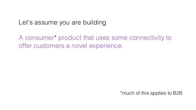Let's assume you are building! ! A consumer* product that uses some connectivity to! offer customers a novel experience. !...