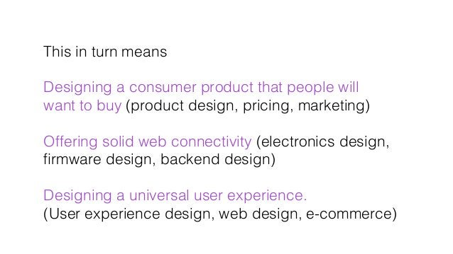 This in turn means! ! Designing a consumer product that people will ! want to buy (product design, pricing, marketing)! ! ...