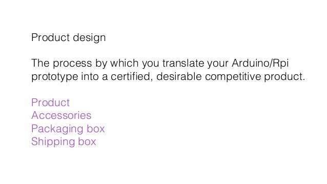 Product design! ! The process by which you translate your Arduino/Rpi ! prototype into a certified, desirable competitive p...