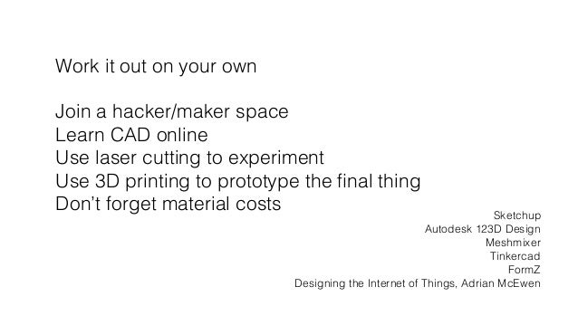 Work it out on your own! ! Join a hacker/maker space! Learn CAD online! Use laser cutting to experiment! Use 3D printing t...