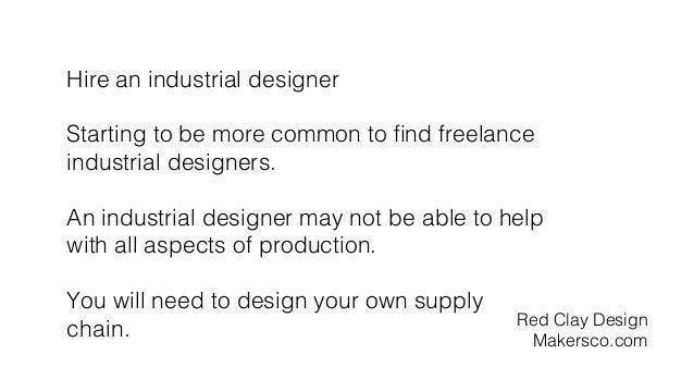 Hire an industrial designer! ! Starting to be more common to find freelance ! industrial designers.! ! An industrial design...