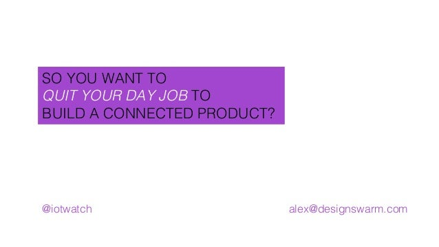 SO YOU WANT TO! QUIT YOUR DAY JOB TO! BUILD A CONNECTED PRODUCT?! @iotwatch! alex@designswarm.com!