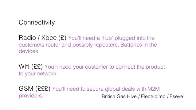 Connectivity! ! Radio / Xbee (£) You'll need a 'hub' plugged into the ! customers router and possibly repeaters. Batteries...