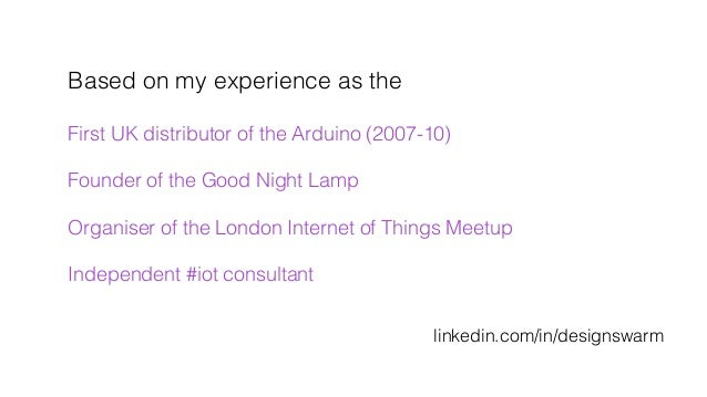 Based on my experience as the ! ! First UK distributor of the Arduino (2007-10)! ! Founder of the Good Night Lamp ! ! Orga...