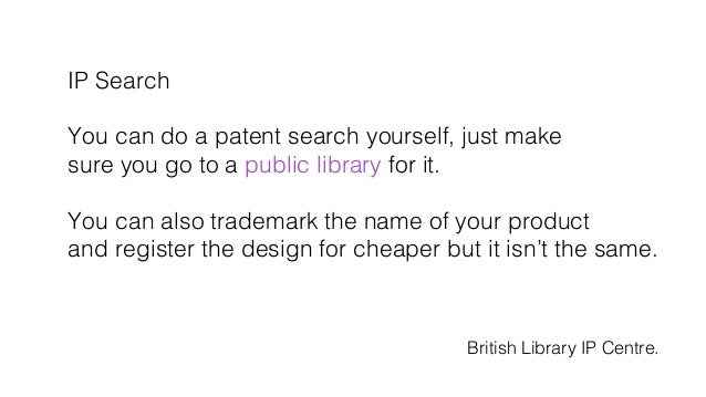 IP Search! ! You can do a patent search yourself, just make! sure you go to a public library for it.! ! You can also trade...