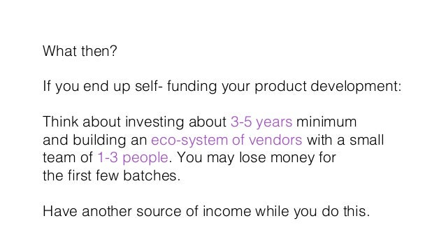 What then?! ! If you end up self- funding your product development: ! ! Think about investing about 3-5 years minimum! and...