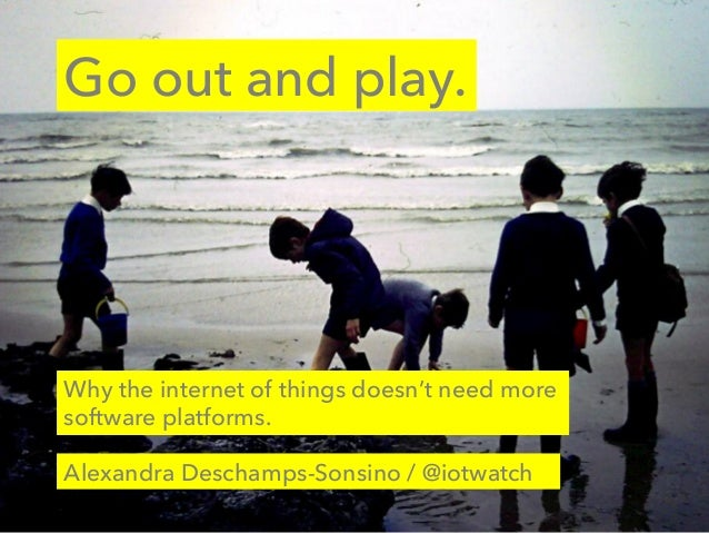 Go out and play. Alexandra Deschamps-Sonsino / @iotwatch Why the internet of things doesn't need more software platforms.