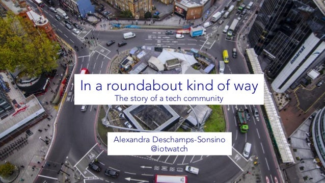 In a roundabout kind of way The story of a tech community Alexandra Deschamps-Sonsino @iotwatch