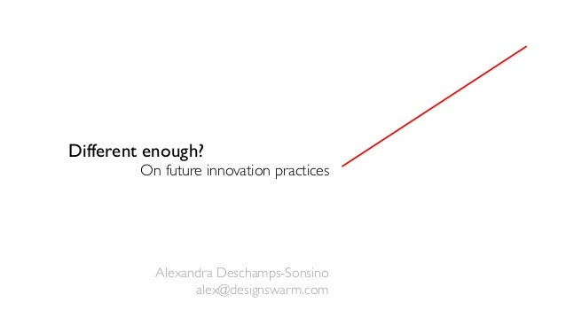 Different enough? On future innovation practices Alexandra Deschamps-Sonsino alex@designswarm.com