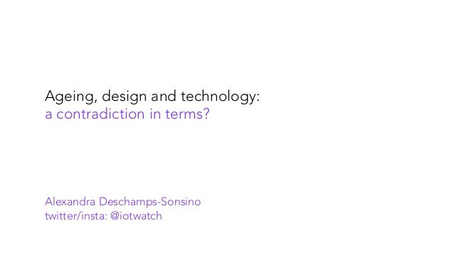 Ageing, design and technology: a contradiction in terms? Alexandra Deschamps-Sonsino twitter/insta: @iotwatch