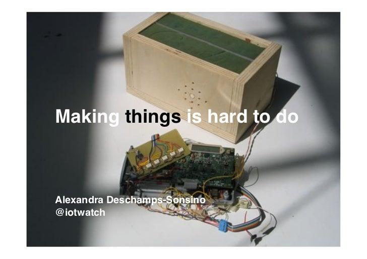 Making things is hard to do!Alexandra Deschamps-Sonsino!@iotwatch!