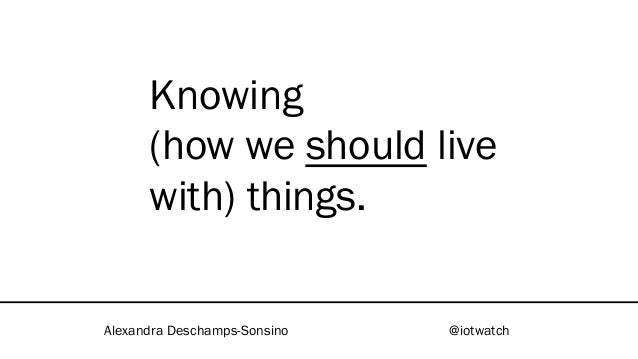 Knowing (how we should live with) things. Alexandra Deschamps-Sonsino @iotwatch