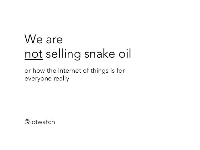 We are  not selling snake oil  or how the internet of things is for  everyone really @iotwatch