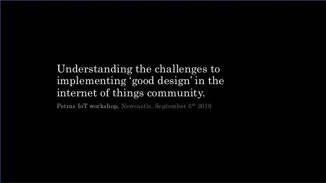 Understanding the challenges to implementing 'good design' in the internet of things community. Petras IoT workshop, Newca...