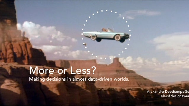 More or Less? Making decisions in almost data-driven worlds. Alexandra Deschamps-So alex@designswar