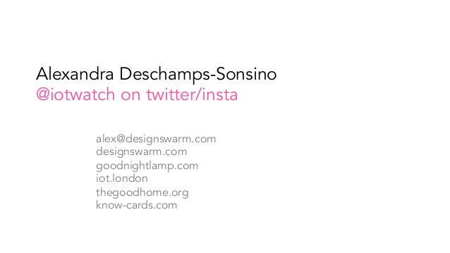 Alexandra Deschamps-Sonsino @iotwatch on twitter/insta alex@designswarm.com designswarm.com goodnightlamp.com iot.london t...