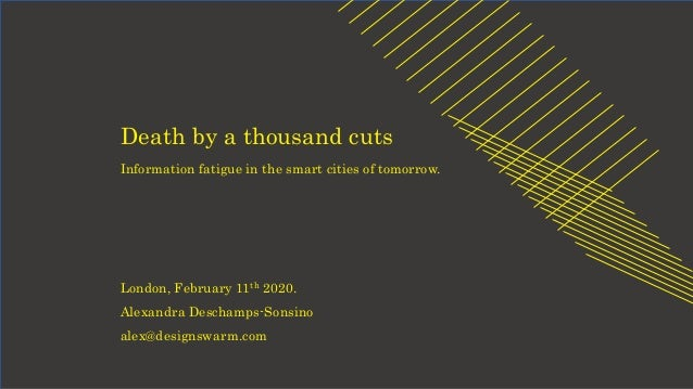 Death by a thousand cuts Information fatigue in the smart cities of tomorrow. London, February 11th 2020. Alexandra Descha...