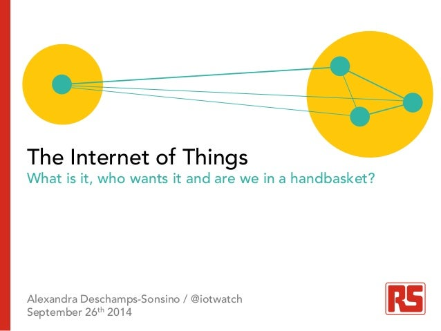 r The Internet of Things  What is it, who wants it and are we in a handbasket?  Alexandra Deschamps-Sonsino / @iotwatch  S...