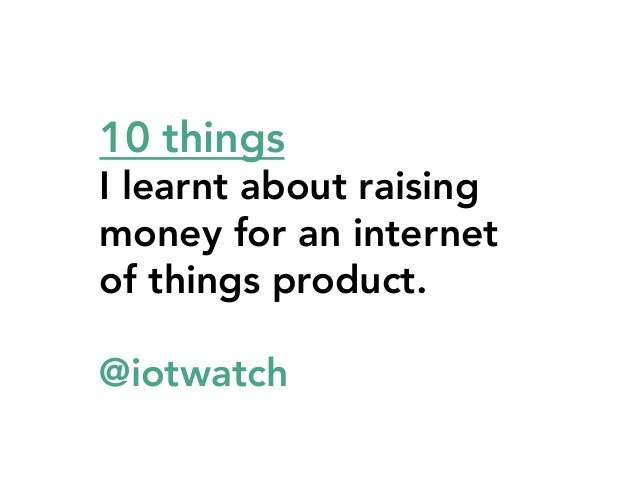10 things     I learnt about raising money for an internet of things product. @iotwatch