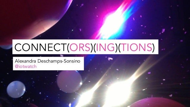 CONNECT(ORS)(ING)(TIONS) Alexandra Deschamps-Sonsino @iotwatch