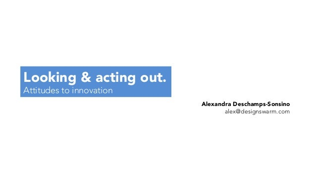 Looking & acting out. Attitudes to innovation Alexandra Deschamps-Sonsino alex@designswarm.com
