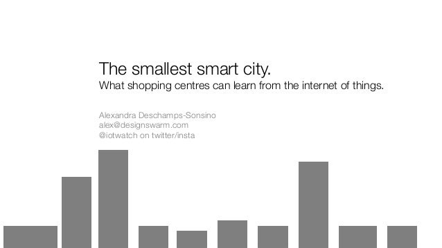 The smallest smart city. What shopping centres can learn from the internet of things. Alexandra Deschamps-Sonsino alex@des...