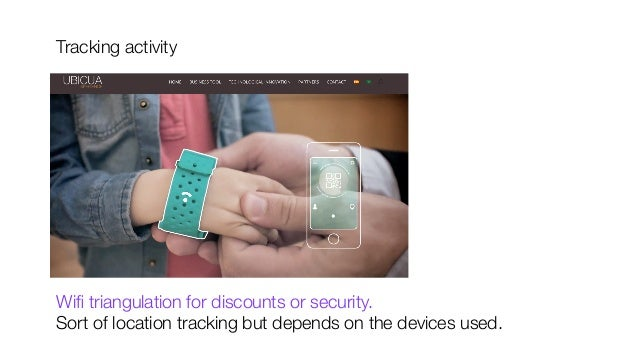 Tracking activity            Wifi triangulation for discounts or security.  Sort of location tracking but depends on the de...