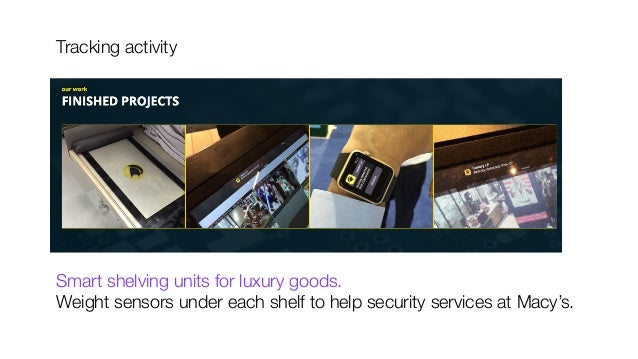 Tracking activity           Smart shelving units for luxury goods.  Weight sensors under each shelf to help security servi...