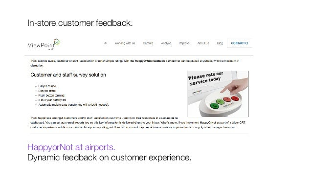 In-store customer feedback.            HappyorNot at airports.  Dynamic feedback on customer experience.