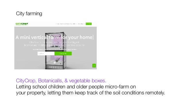 City farming           CityCrop, Botanicalls, & vegetable boxes. Letting school children and older people micro-farm on  y...