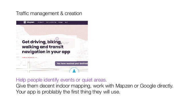 Traffic management & creation           Help people identify events or quiet areas. Give them decent indoor mapping, work w...