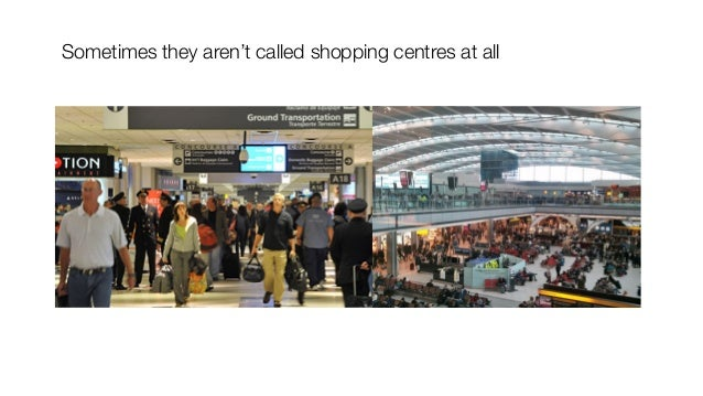 Sometimes they aren't called shopping centres at all